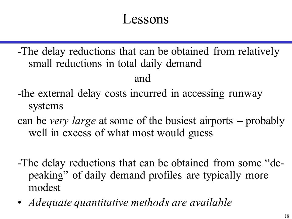 18 Lessons -The delay reductions that can be obtained from relatively small reductions in total daily demand and -the external delay costs incurred in