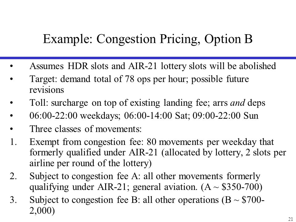 21 Example: Congestion Pricing, Option B Assumes HDR slots and AIR-21 lottery slots will be abolished Target: demand total of 78 ops per hour; possibl