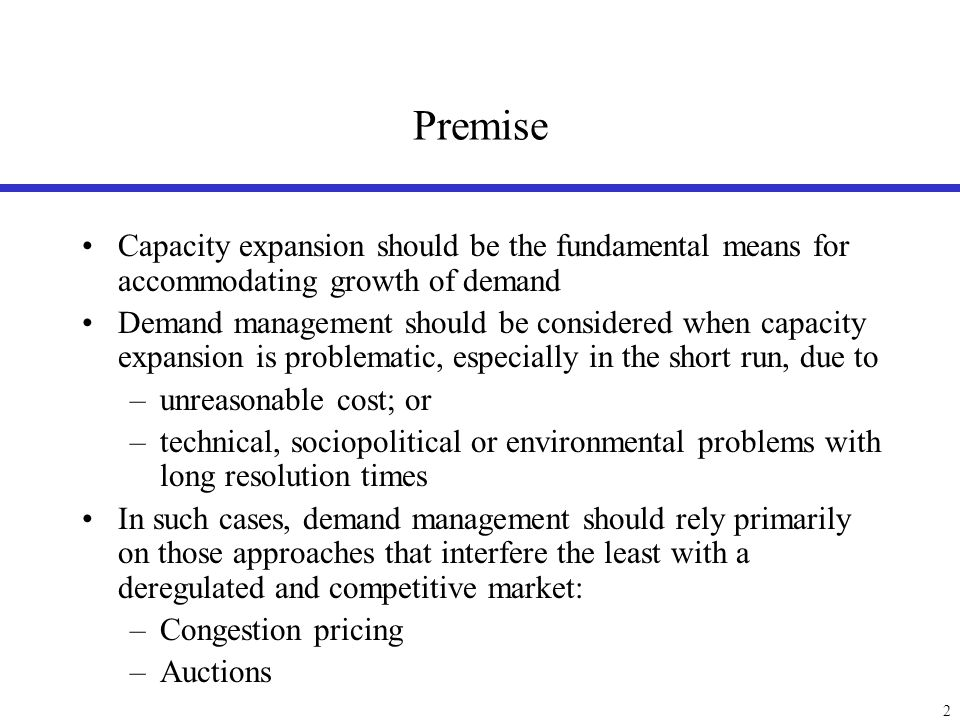 2 Premise Capacity expansion should be the fundamental means for accommodating growth of demand Demand management should be considered when capacity e