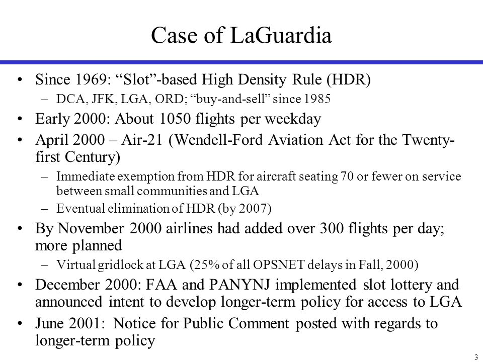 3 Case of LaGuardia Since 1969: Slot-based High Density Rule (HDR) –DCA, JFK, LGA, ORD; buy-and-sell since 1985 Early 2000: About 1050 flights per wee
