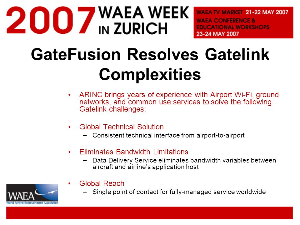 GateFusion Resolves Gatelink Complexities ARINC brings years of experience with Airport Wi-Fi, ground networks, and common use services to solve the following Gatelink challenges: Global Technical Solution –Consistent technical interface from airport-to-airport Eliminates Bandwidth Limitations –Data Delivery Service eliminates bandwidth variables between aircraft and airlines application host Global Reach –Single point of contact for fully-managed service worldwide