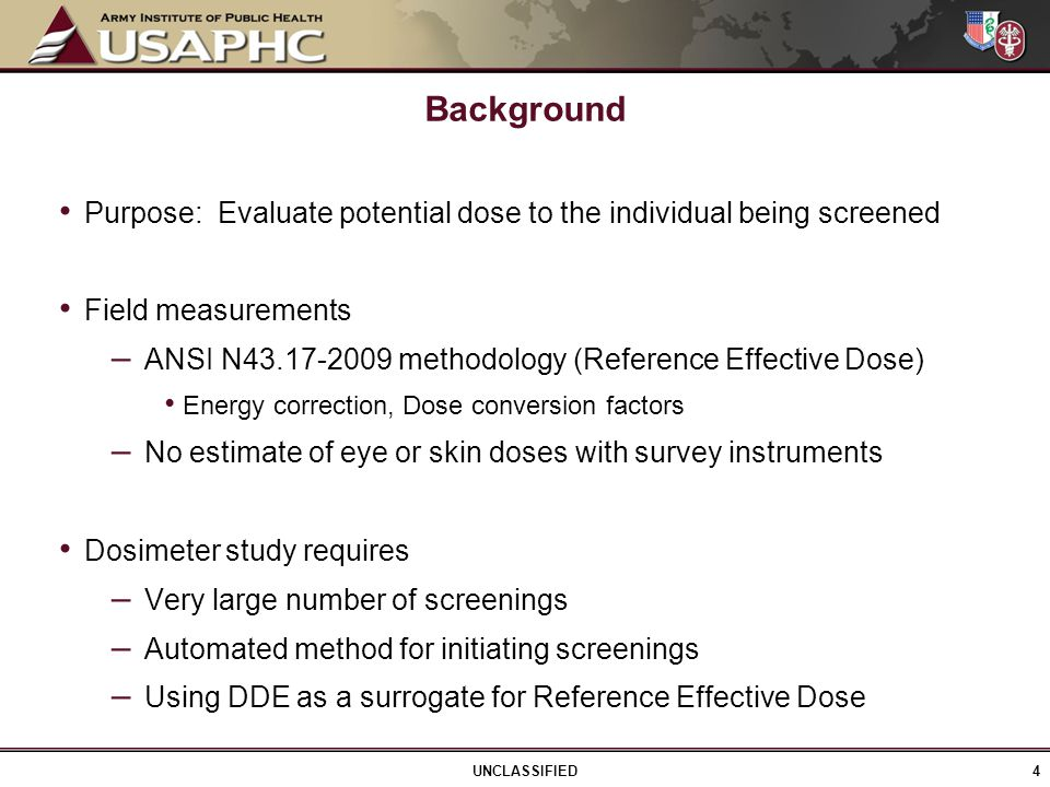 Purpose: Evaluate potential dose to the individual being screened Field measurements – ANSI N43.17-2009 methodology (Reference Effective Dose) Energy