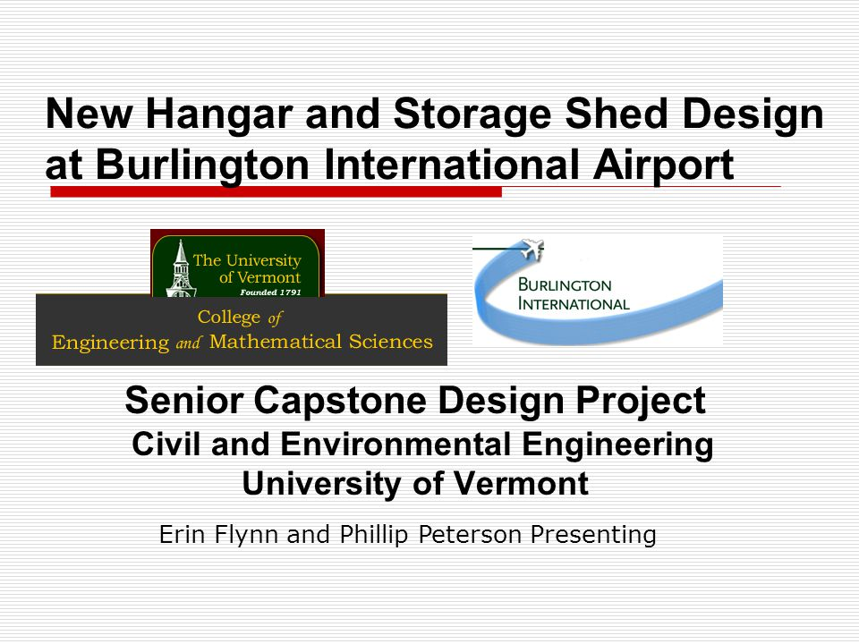 New Hangar and Storage Shed Design at Burlington International Airport Senior Capstone Design Project Civil and Environmental Engineering University of Vermont Erin Flynn and Phillip Peterson Presenting