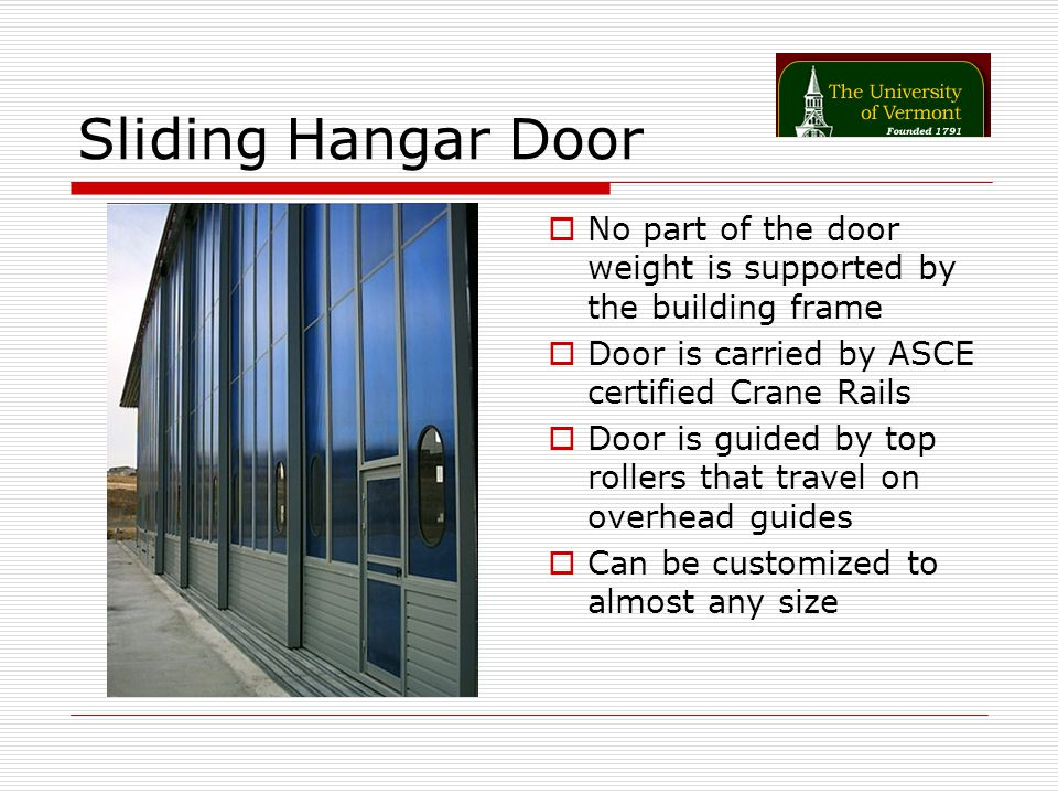 Sliding Hangar Door No part of the door weight is supported by the building frame Door is carried by ASCE certified Crane Rails Door is guided by top rollers that travel on overhead guides Can be customized to almost any size
