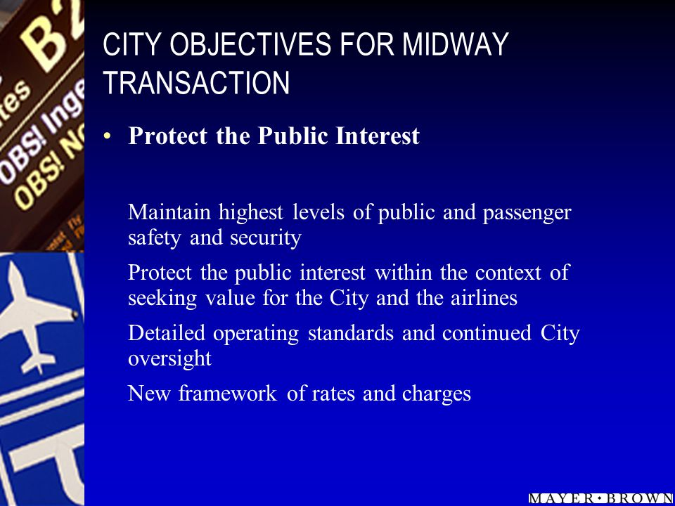 CITY OBJECTIVES FOR MIDWAY TRANSACTION Protect the Public Interest Maintain highest levels of public and passenger safety and security Protect the public interest within the context of seeking value for the City and the airlines Detailed operating standards and continued City oversight New framework of rates and charges
