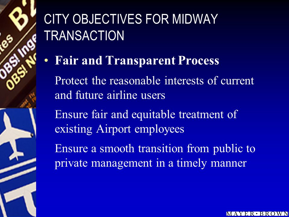CITY OBJECTIVES FOR MIDWAY TRANSACTION Fair and Transparent Process Protect the reasonable interests of current and future airline users Ensure fair and equitable treatment of existing Airport employees Ensure a smooth transition from public to private management in a timely manner