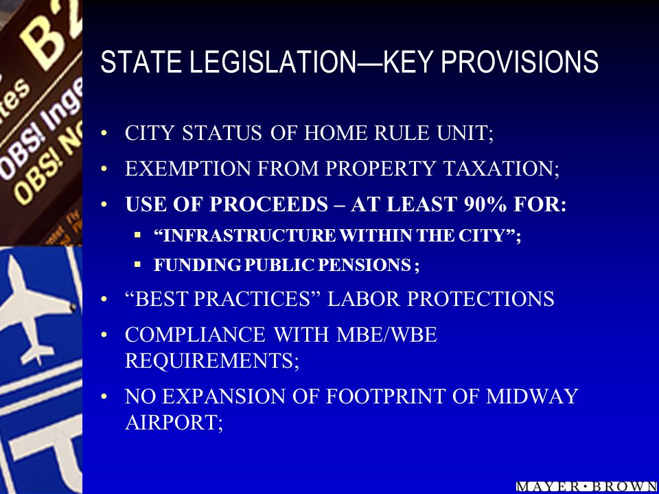 STATE LEGISLATIONKEY PROVISIONS CITY STATUS OF HOME RULE UNIT; EXEMPTION FROM PROPERTY TAXATION; USE OF PROCEEDS – AT LEAST 90% FOR: INFRASTRUCTURE WITHIN THE CITY; FUNDING PUBLIC PENSIONS ; BEST PRACTICES LABOR PROTECTIONS COMPLIANCE WITH MBE/WBE REQUIREMENTS; NO EXPANSION OF FOOTPRINT OF MIDWAY AIRPORT;