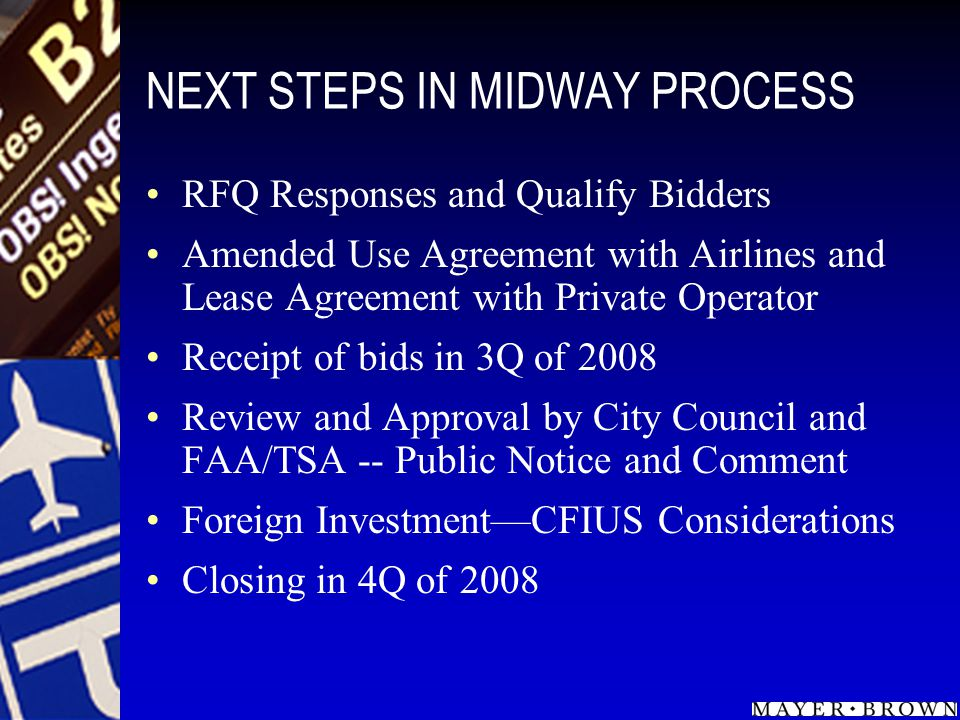 NEXT STEPS IN MIDWAY PROCESS RFQ Responses and Qualify Bidders Amended Use Agreement with Airlines and Lease Agreement with Private Operator Receipt o