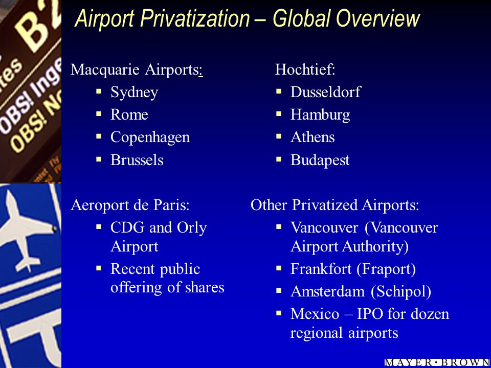 Airport Privatization – Global Overview Macquarie Airports: Sydney Rome Copenhagen Brussels Aeroport de Paris: CDG and Orly Airport Recent public offering of shares Hochtief: Dusseldorf Hamburg Athens Budapest Other Privatized Airports: Vancouver (Vancouver Airport Authority) Frankfort (Fraport) Amsterdam (Schipol) Mexico – IPO for dozen regional airports