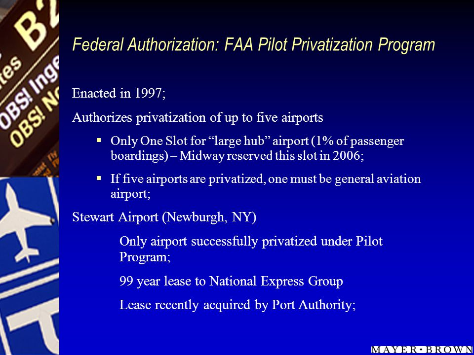 Federal Authorization: FAA Pilot Privatization Program Enacted in 1997; Authorizes privatization of up to five airports Only One Slot for large hub airport (1% of passenger boardings) – Midway reserved this slot in 2006; If five airports are privatized, one must be general aviation airport; Stewart Airport (Newburgh, NY) Only airport successfully privatized under Pilot Program; 99 year lease to National Express Group Lease recently acquired by Port Authority;