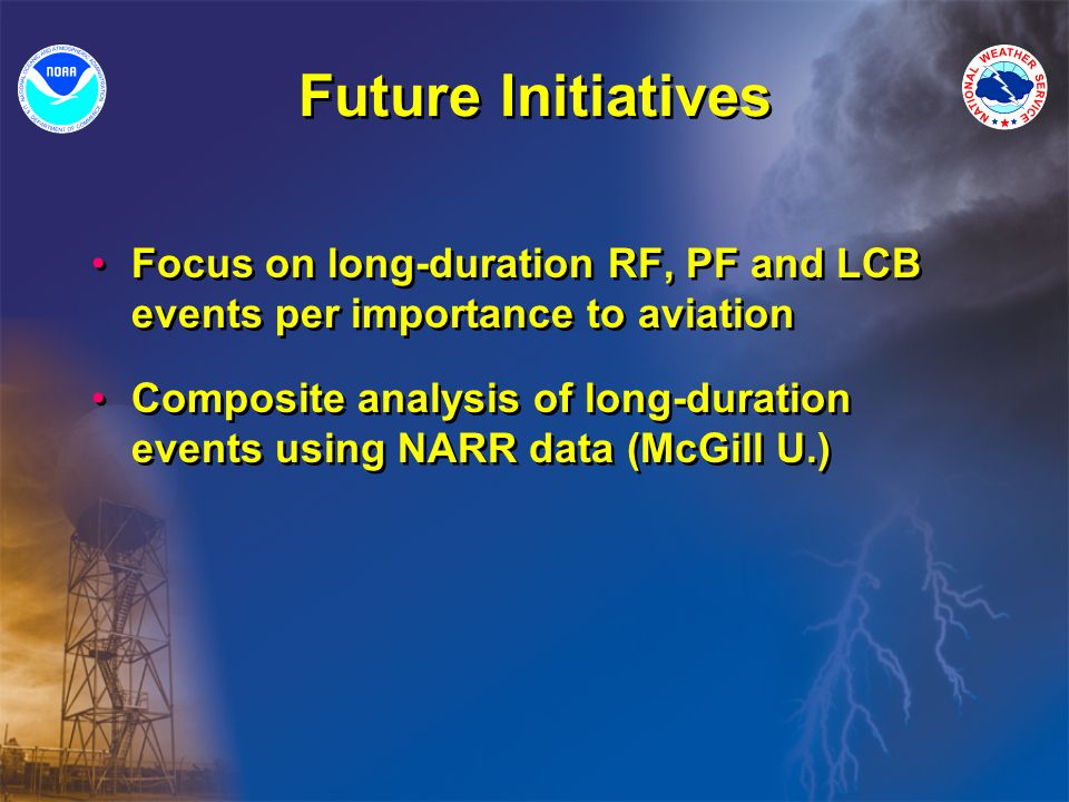 Future Initiatives Focus on long-duration RF, PF and LCB events per importance to aviation Composite analysis of long-duration events using NARR data (McGill U.) Focus on long-duration RF, PF and LCB events per importance to aviation Composite analysis of long-duration events using NARR data (McGill U.)