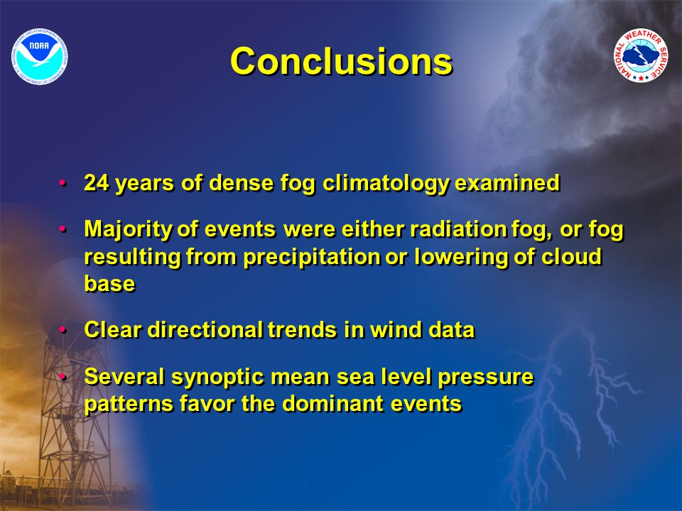 Conclusions 24 years of dense fog climatology examined Majority of events were either radiation fog, or fog resulting from precipitation or lowering of cloud base Clear directional trends in wind data Several synoptic mean sea level pressure patterns favor the dominant events 24 years of dense fog climatology examined Majority of events were either radiation fog, or fog resulting from precipitation or lowering of cloud base Clear directional trends in wind data Several synoptic mean sea level pressure patterns favor the dominant events