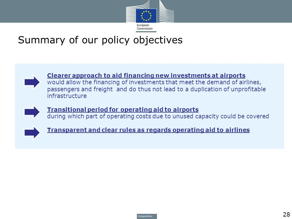 Summary of our policy objectives 28 Clearer approach to aid financing new investments at airports would allow the financing of investments that meet the demand of airlines, passengers and freight and do thus not lead to a duplication of unprofitable infrastructure Transitional period for operating aid to airports during which part of operating costs due to unused capacity could be covered Transparent and clear rules as regards operating aid to airlines