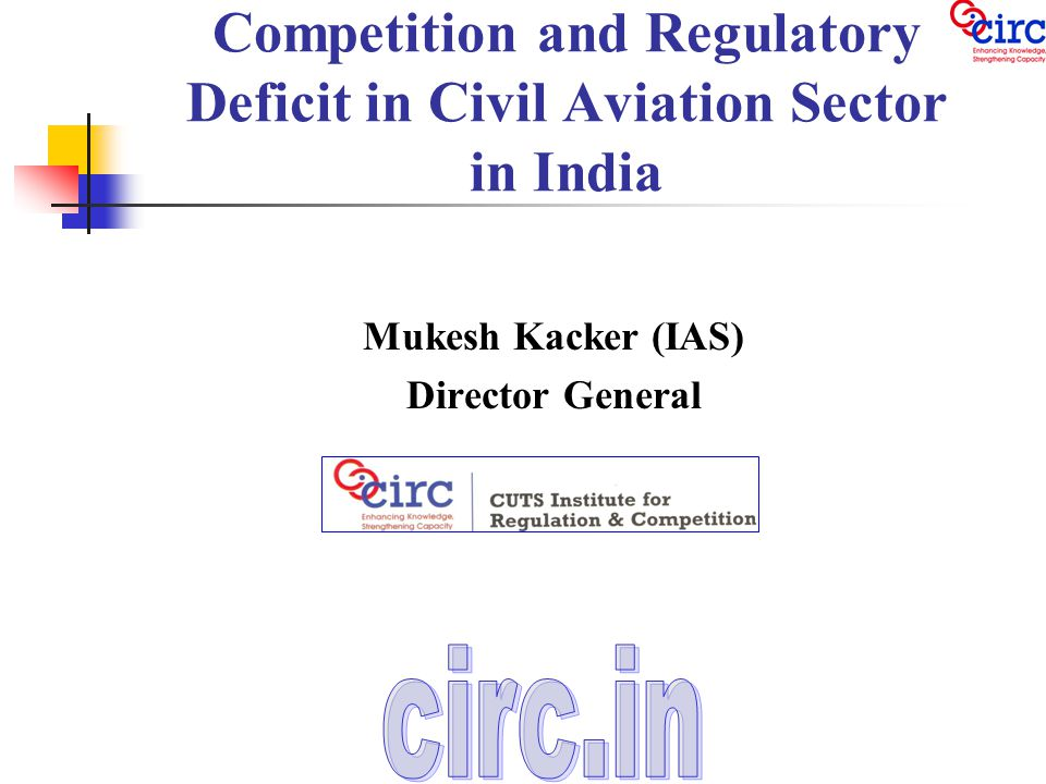 Competition and Regulatory Deficit in Civil Aviation Sector in India Mukesh Kacker (IAS) Director General