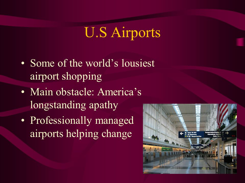 U.S Airports Some of the worlds lousiest airport shopping Main obstacle: Americas longstanding apathy Professionally managed airports helping change