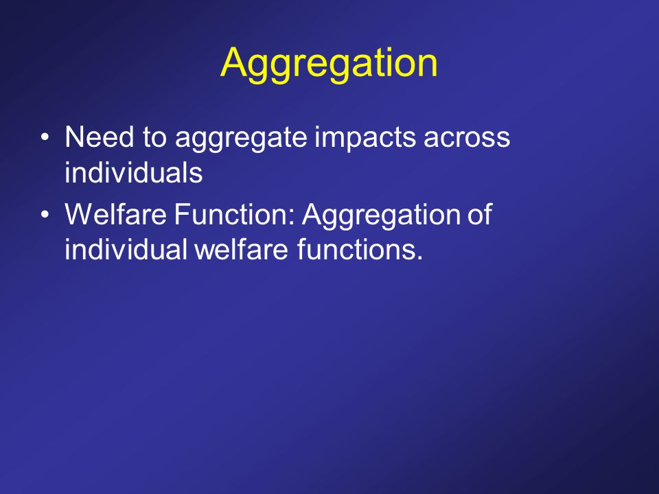 Aggregation Need to aggregate impacts across individuals Welfare Function: Aggregation of individual welfare functions.