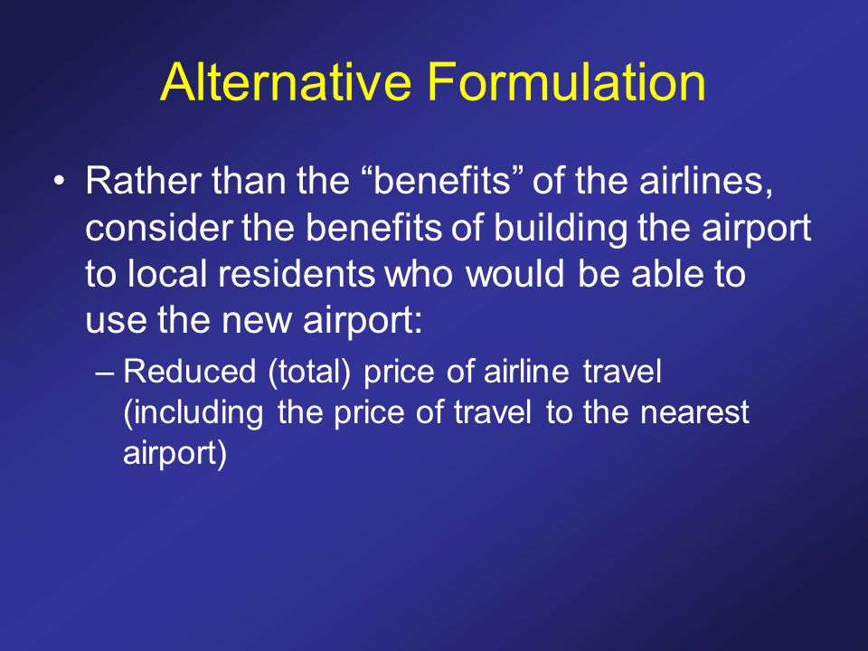 Alternative Formulation Rather than the benefits of the airlines, consider the benefits of building the airport to local residents who would be able to use the new airport: –Reduced (total) price of airline travel (including the price of travel to the nearest airport)