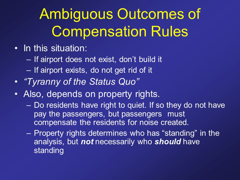 Ambiguous Outcomes of Compensation Rules In this situation: –If airport does not exist, dont build it –If airport exists, do not get rid of it Tyranny of the Status Quo Also, depends on property rights.