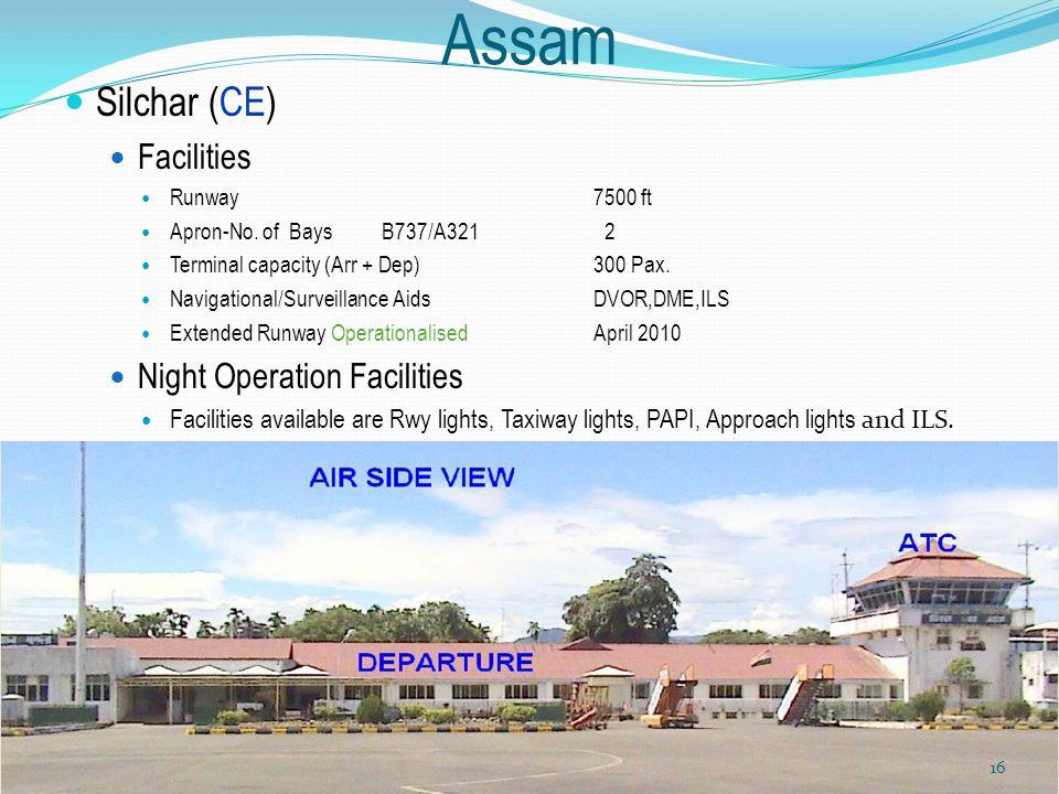 Assam Silchar (CE) Facilities Runway7500 ft Apron-No. of Bays B737/A321 2 Terminal capacity (Arr + Dep) 300 Pax. Navigational/Surveillance AidsDVOR,DM