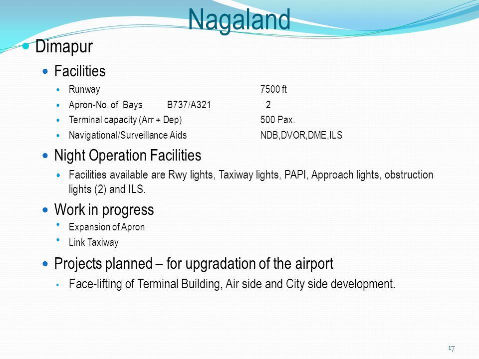 Nagaland Dimapur Facilities Runway7500 ft Apron-No. of Bays B737/A321 2 Terminal capacity (Arr + Dep)500 Pax. Navigational/Surveillance AidsNDB,DVOR,D