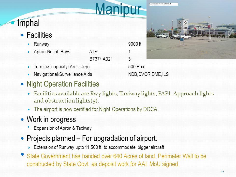 Manipur Imphal Facilities Runway9000 ft Apron-No. of Bays ATR 1 B737/ A3213 Terminal capacity (Arr + Dep) 500 Pax. Navigational/Surveillance AidsNDB,D
