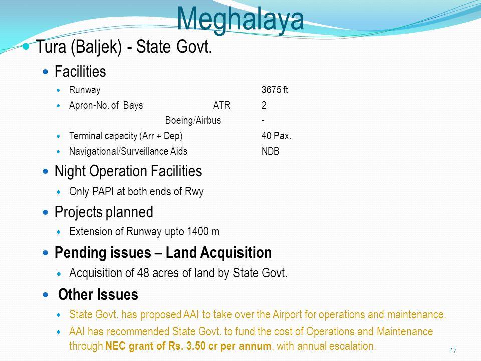 Meghalaya Tura (Baljek) - State Govt. Facilities Runway3675 ft Apron-No. of Bays ATR2 Boeing/Airbus - Terminal capacity (Arr + Dep) 40 Pax. Navigation