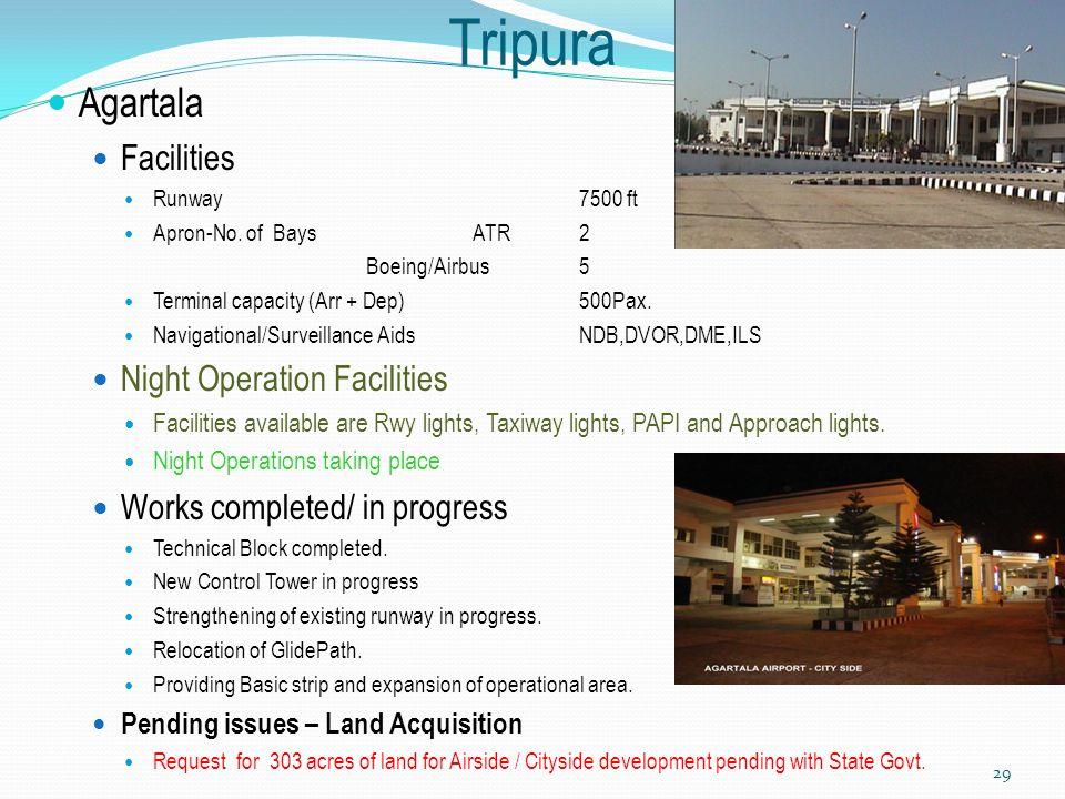 Tripura Agartala Facilities Runway7500 ft Apron-No. of Bays ATR2 Boeing/Airbus 5 Terminal capacity (Arr + Dep)500Pax. Navigational/Surveillance AidsND