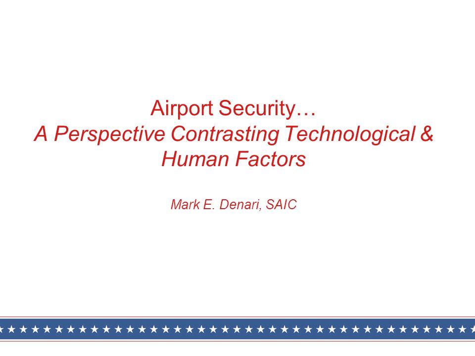 Airport Security… A Perspective Contrasting Technological & Human Factors Mark E. Denari, SAIC