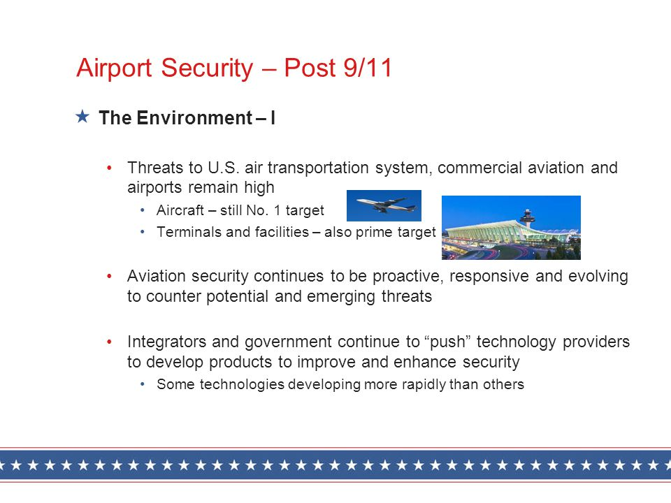 Airport Security – Post 9/11 The Environment – I Threats to U.S. air transportation system, commercial aviation and airports remain high Aircraft – st