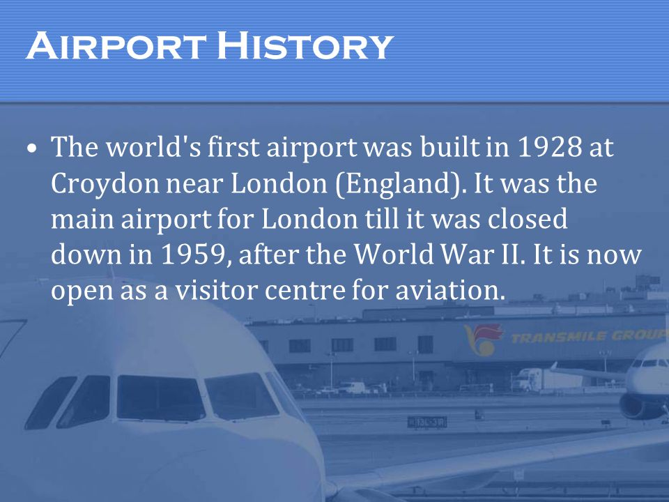 Airport History The world's first airport was built in 1928 at Croydon near London (England). It was the main airport for London till it was closed do