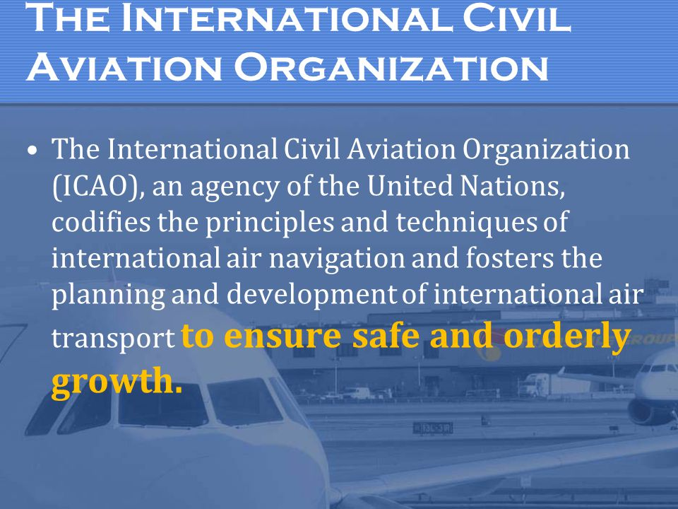 The International Civil Aviation Organization The International Civil Aviation Organization (ICAO), an agency of the United Nations, codifies the prin