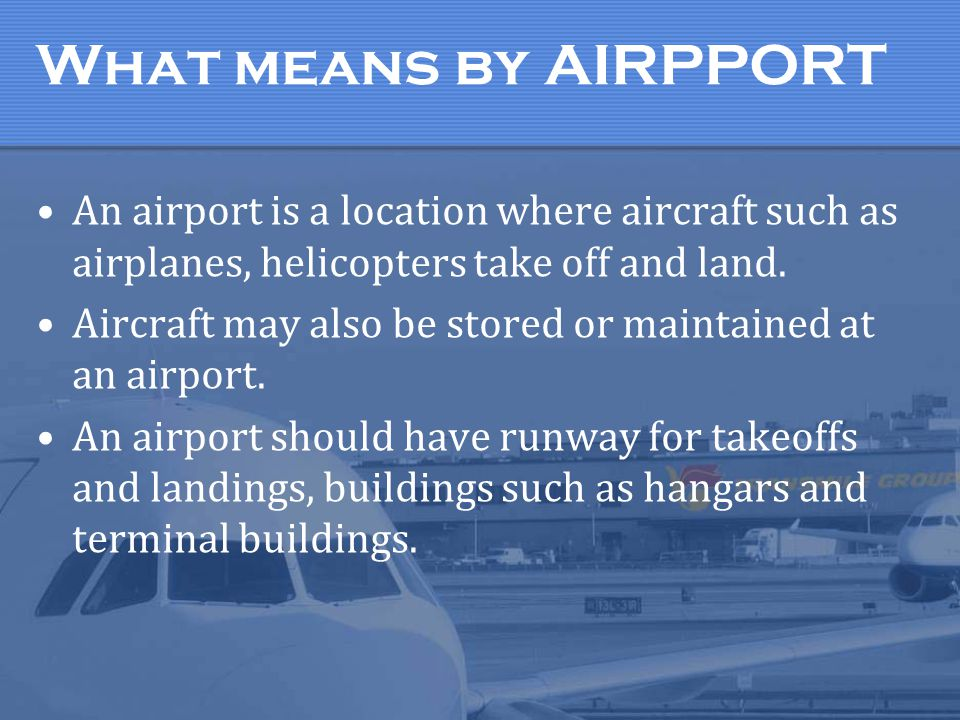 What means by AIRPPORT An airport is a location where aircraft such as airplanes, helicopters take off and land. Aircraft may also be stored or mainta