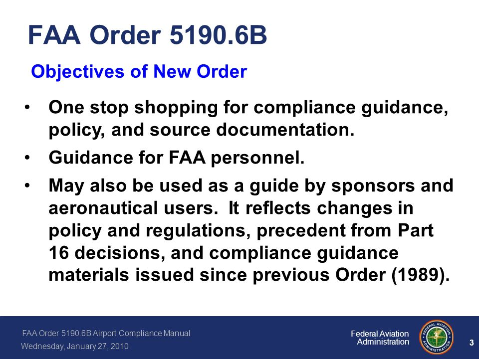 FAA Order 5190.6B Airport Compliance Manual Wednesday, January 27, 2010 3 Federal Aviation Administration 3 FAA Order 5190.6B Objectives of New Order