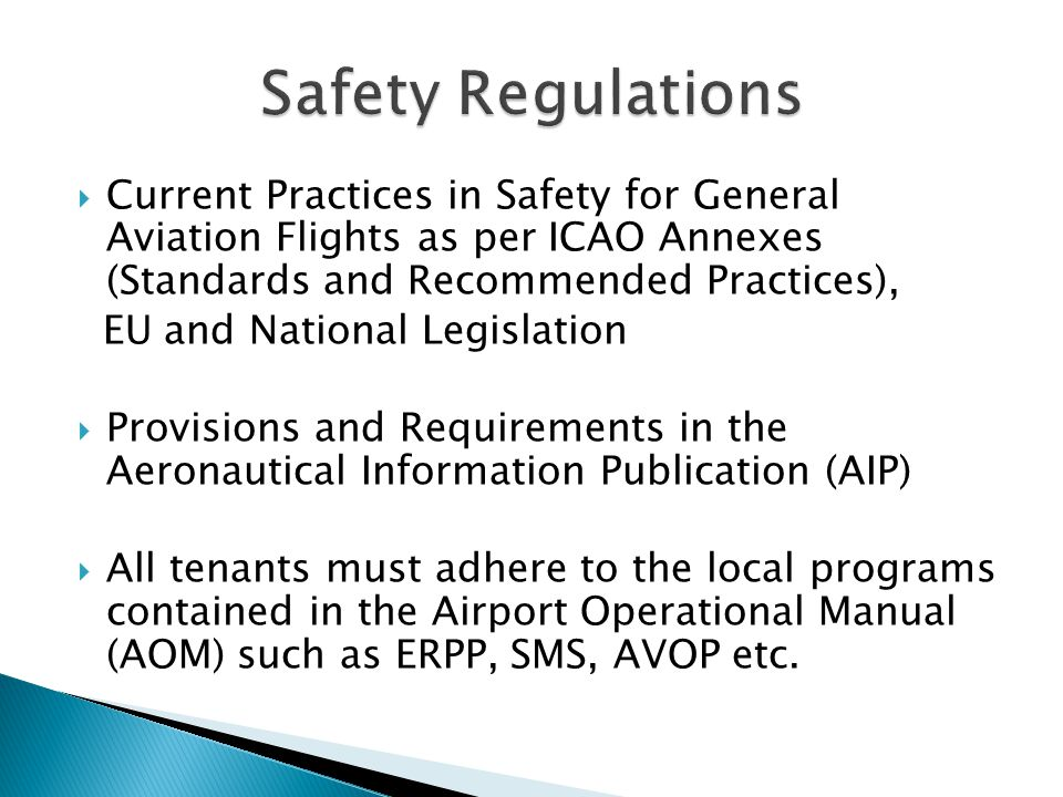 Current Practices in Safety for General Aviation Flights as per ICAO Annexes (Standards and Recommended Practices), EU and National Legislation Provisions and Requirements in the Aeronautical Information Publication (AIP) All tenants must adhere to the local programs contained in the Airport Operational Manual (AOM) such as ERPP, SMS, AVOP etc.