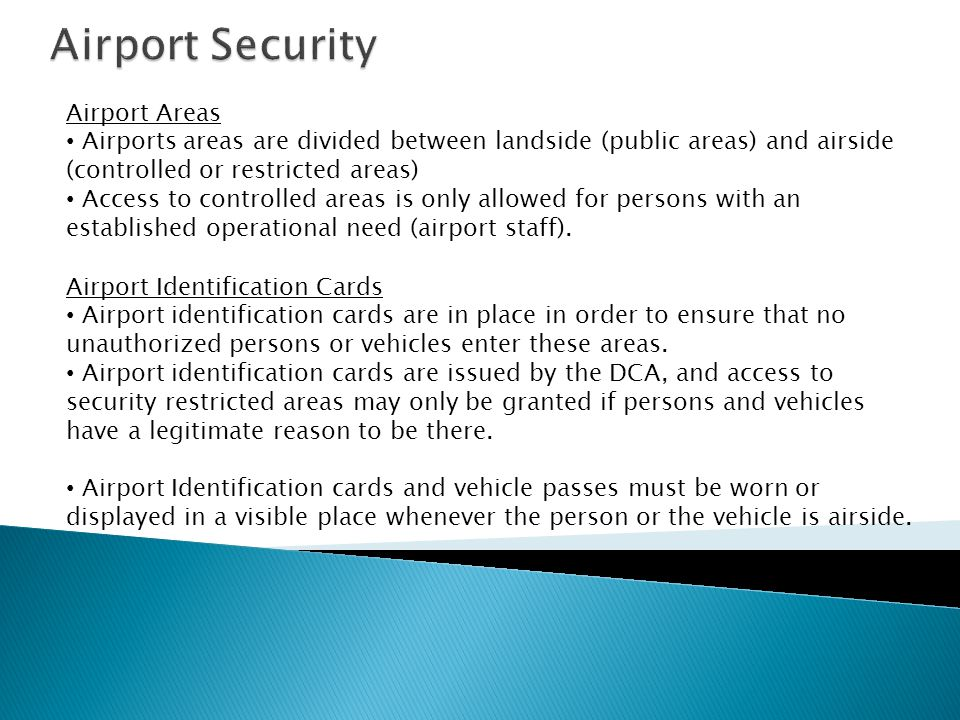 Airport Areas Airports areas are divided between landside (public areas) and airside (controlled or restricted areas) Access to controlled areas is only allowed for persons with an established operational need (airport staff).