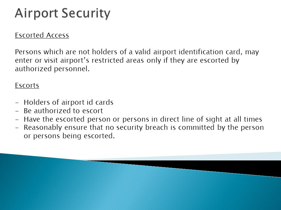 Escorted Access Persons which are not holders of a valid airport identification card, may enter or visit airports restricted areas only if they are escorted by authorized personnel.