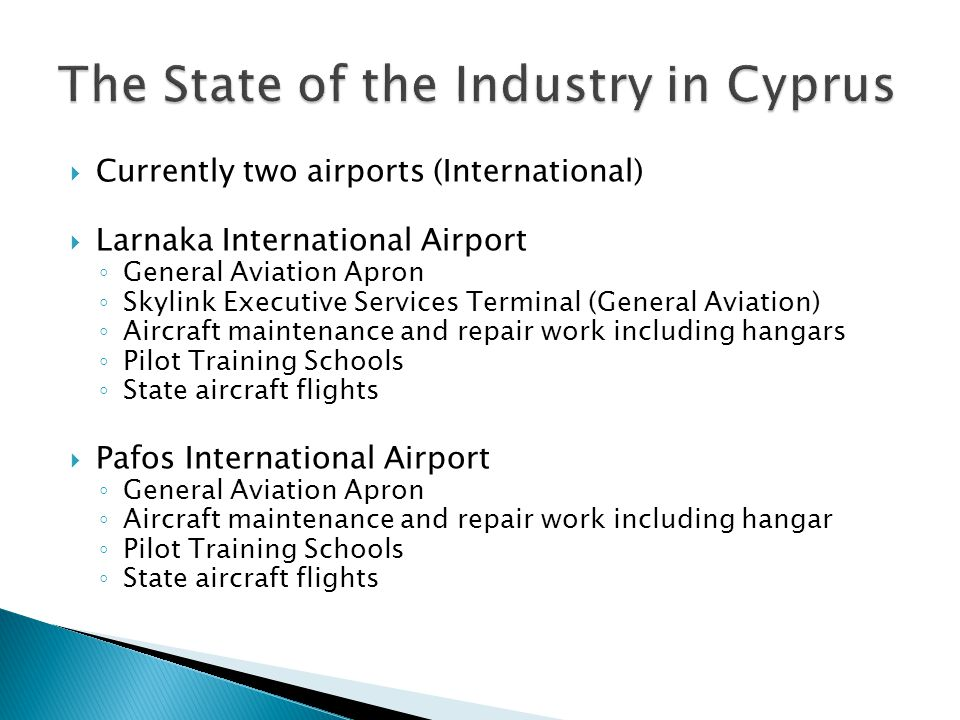 Currently two airports (International) Larnaka International Airport General Aviation Apron Skylink Executive Services Terminal (General Aviation) Aircraft maintenance and repair work including hangars Pilot Training Schools State aircraft flights Pafos International Airport General Aviation Apron Aircraft maintenance and repair work including hangar Pilot Training Schools State aircraft flights