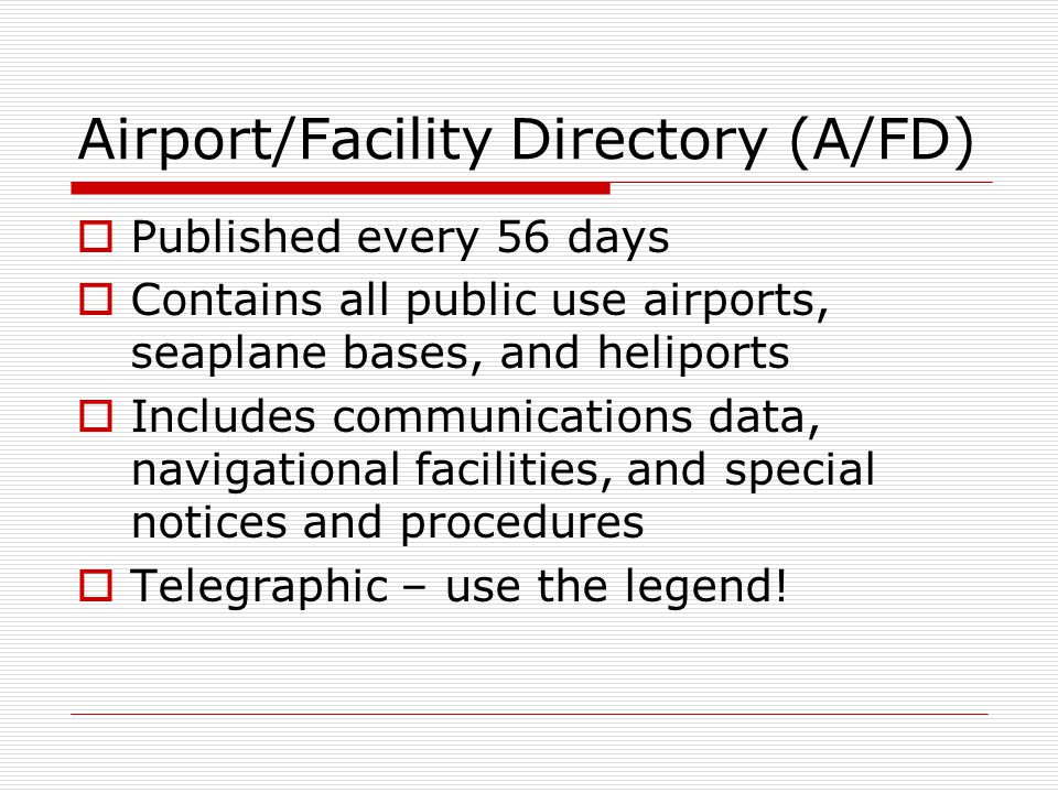 Airport/Facility Directory (A/FD) Published every 56 days Contains all public use airports, seaplane bases, and heliports Includes communications data