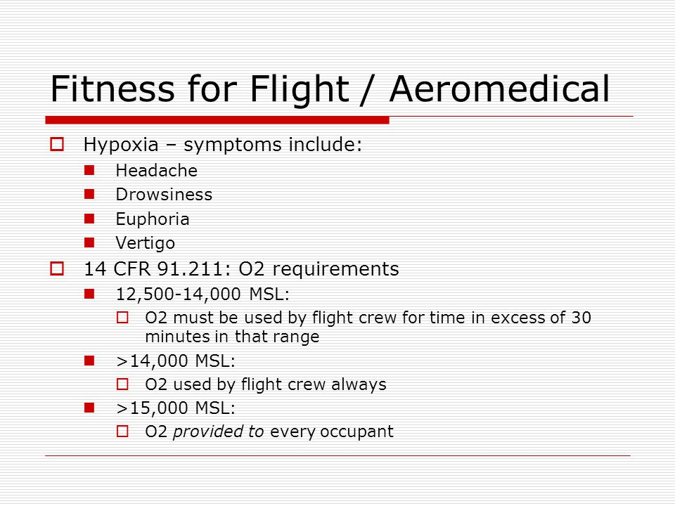 Fitness for Flight / Aeromedical Hypoxia – symptoms include: Headache Drowsiness Euphoria Vertigo 14 CFR 91.211: O2 requirements 12,500-14,000 MSL: O2
