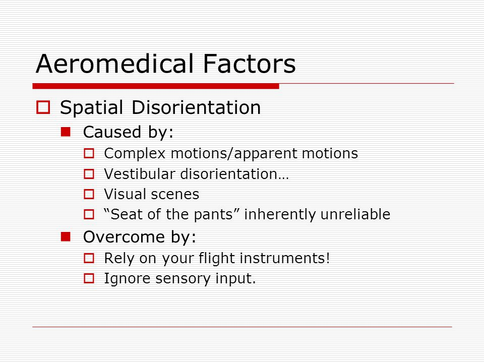 Aeromedical Factors Spatial Disorientation Caused by: Complex motions/apparent motions Vestibular disorientation… Visual scenes Seat of the pants inhe