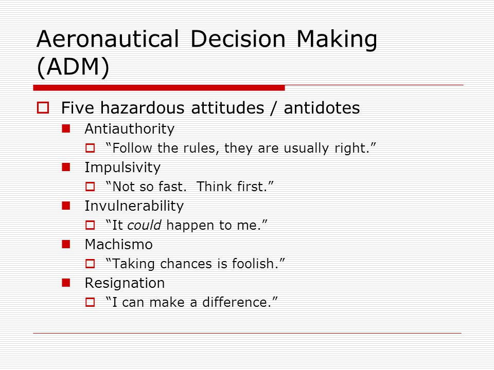 Aeronautical Decision Making (ADM) Five hazardous attitudes / antidotes Antiauthority Follow the rules, they are usually right. Impulsivity Not so fas