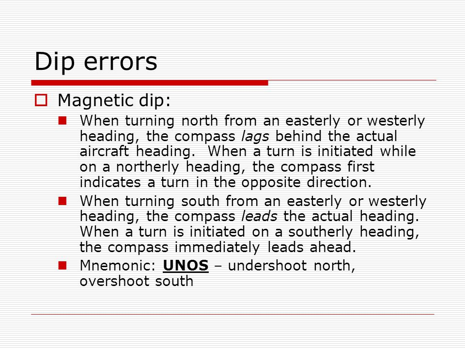 Dip errors Magnetic dip: When turning north from an easterly or westerly heading, the compass lags behind the actual aircraft heading. When a turn is