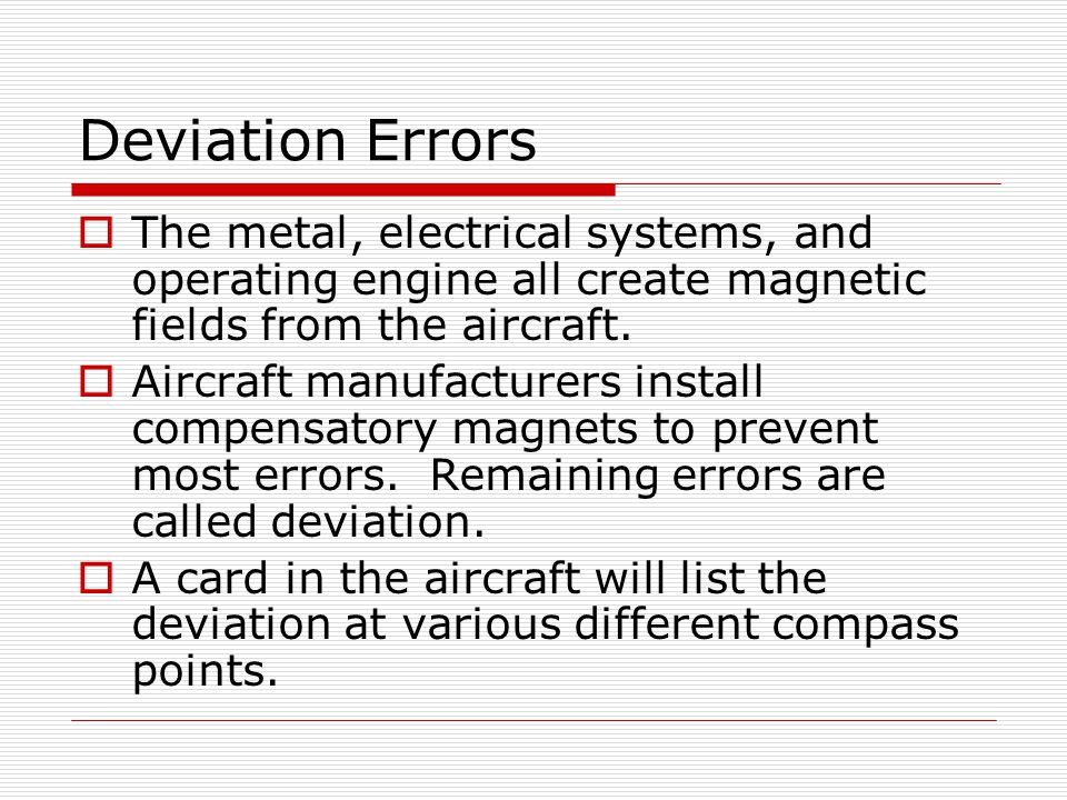 Deviation Errors The metal, electrical systems, and operating engine all create magnetic fields from the aircraft. Aircraft manufacturers install comp