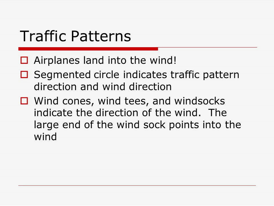 Traffic Patterns Airplanes land into the wind! Segmented circle indicates traffic pattern direction and wind direction Wind cones, wind tees, and wind