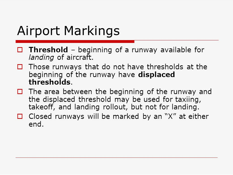 Airport Markings Threshold – beginning of a runway available for landing of aircraft. Those runways that do not have thresholds at the beginning of th
