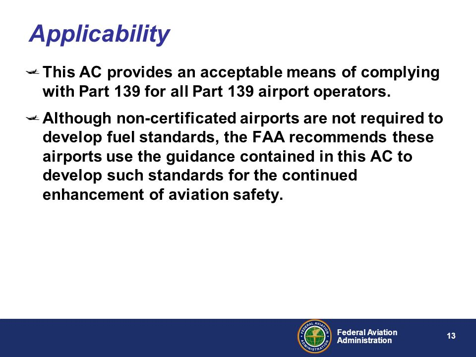 13 Federal Aviation Administration This AC provides an acceptable means of complying with Part 139 for all Part 139 airport operators. Although non-ce