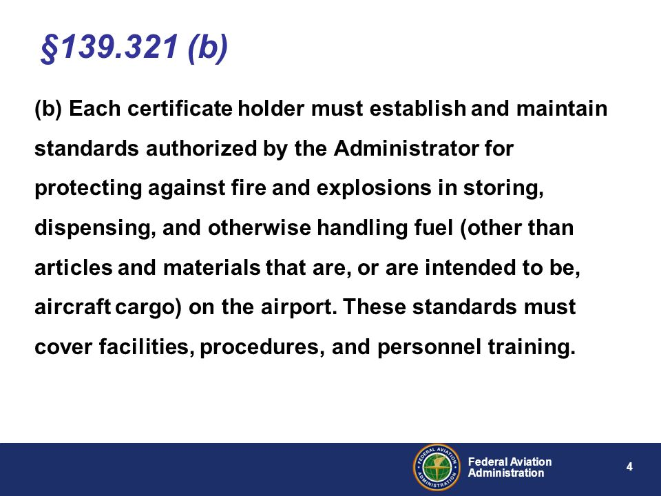 5 Federal Aviation Administration (c) Each certificate holder must, as a fueling agent, comply with, and require all other fueling agents operating on the airport to comply with, the standards established under paragraph (b) of this section and must perform reasonable surveillance of all fueling activities on the airport with respect to those standards.