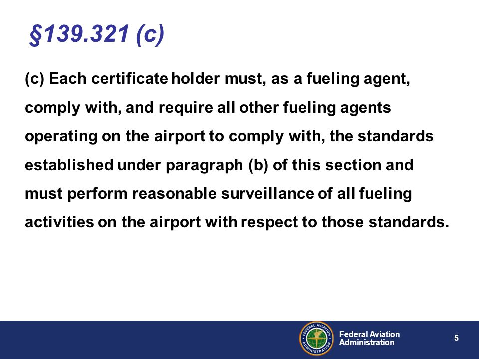 6 Federal Aviation Administration (d) Each certificate holder must inspect the physical facilities of each airport tenant fueling agent at least once every 3 consecutive months for compliance with paragraph (b) of this section and maintain a record of that inspection for at least 12 consecutive calendar months..