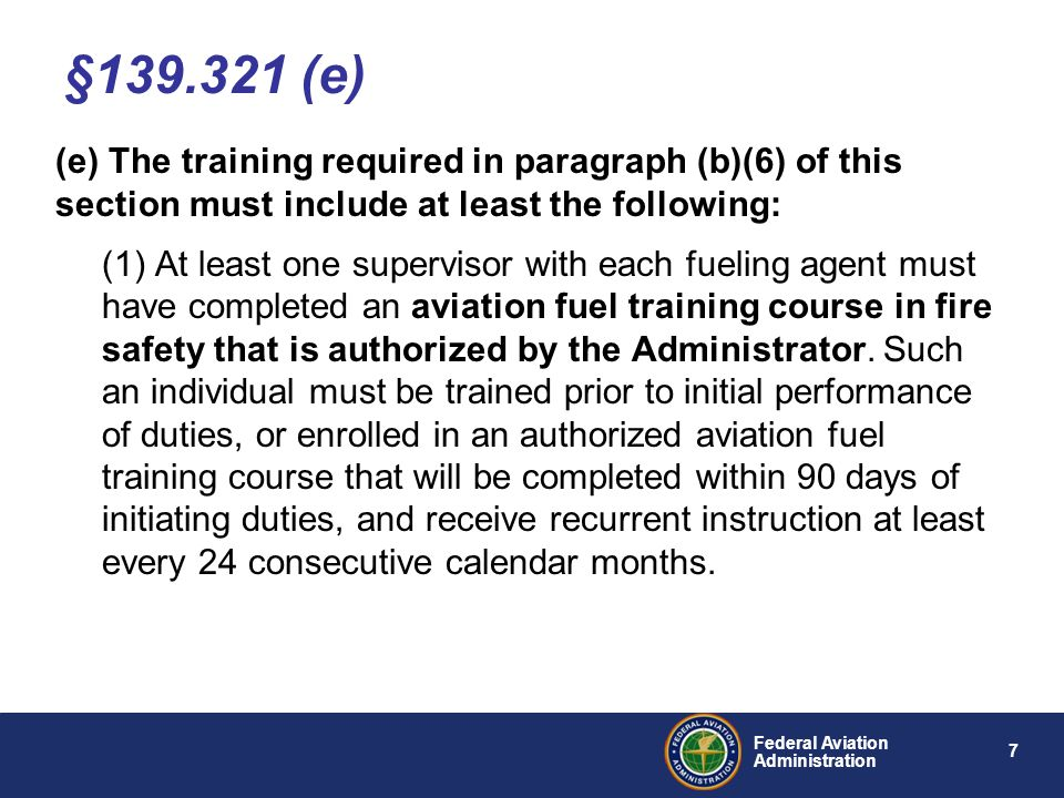 8 Federal Aviation Administration (e) The training required in paragraph (b)(6) of this section must include at least the following: (2) All other employees who fuel aircraft, accept fuel shipments, or otherwise handle fuel must receive at least initial on-the-job training and recurrent instruction every 24 consecutive calendar months in fire safety from the supervisor trained in accordance with paragraph (e)(1) of this section.