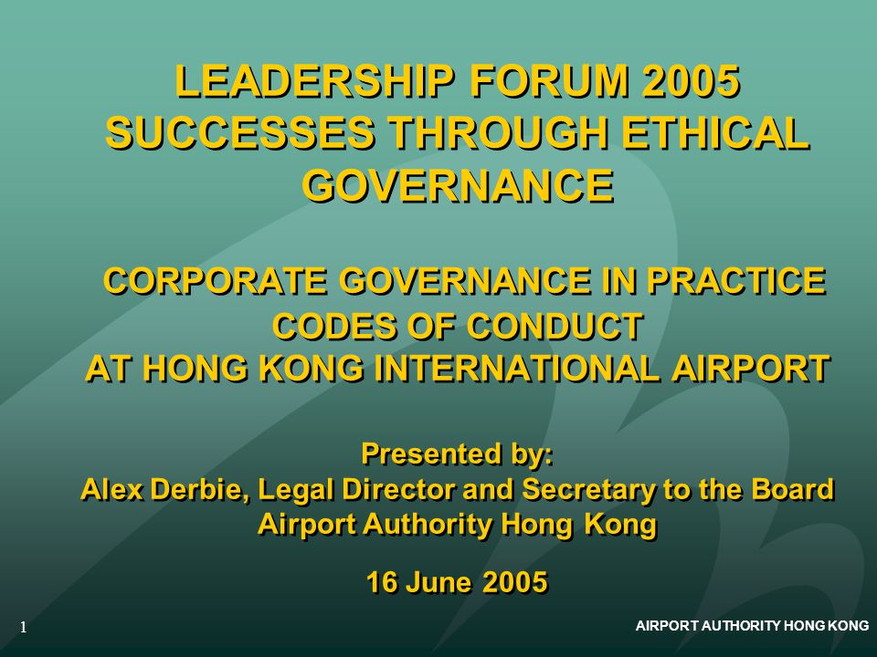 AIRPORT AUTHORITY HONG KONG 1 LEADERSHIP FORUM 2005 SUCCESSES THROUGH ETHICAL GOVERNANCE CORPORATE GOVERNANCE IN PRACTICE CODES OF CONDUCT AT HONG KON
